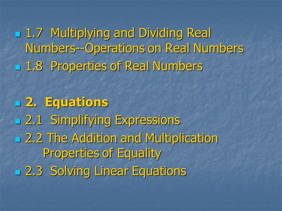 1.7 Multiplying and Dividing Real Numbers--Operations on Real Numbers 1.7 Multiplying and Dividing Real Numbers--Operations on Real Numbers 1.8 Properties of Real Numbers 1.8 Properties of Real Numbers 2.