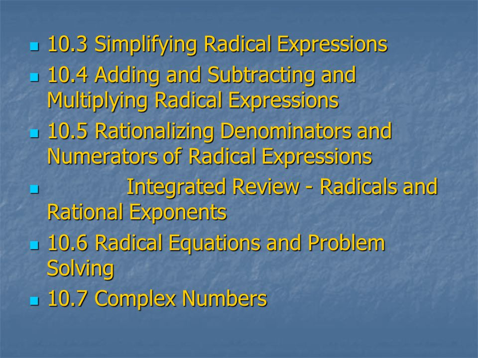 10.3 Simplifying Radical Expressions 10.3 Simplifying Radical Expressions 10.4 Adding and Subtracting and Multiplying Radical Expressions 10.4 Adding and Subtracting and Multiplying Radical Expressions 10.5 Rationalizing Denominators and Numerators of Radical Expressions 10.5 Rationalizing Denominators and Numerators of Radical Expressions Integrated Review - Radicals and Rational Exponents Integrated Review - Radicals and Rational Exponents 10.6 Radical Equations and Problem Solving 10.6 Radical Equations and Problem Solving 10.7 Complex Numbers 10.7 Complex Numbers