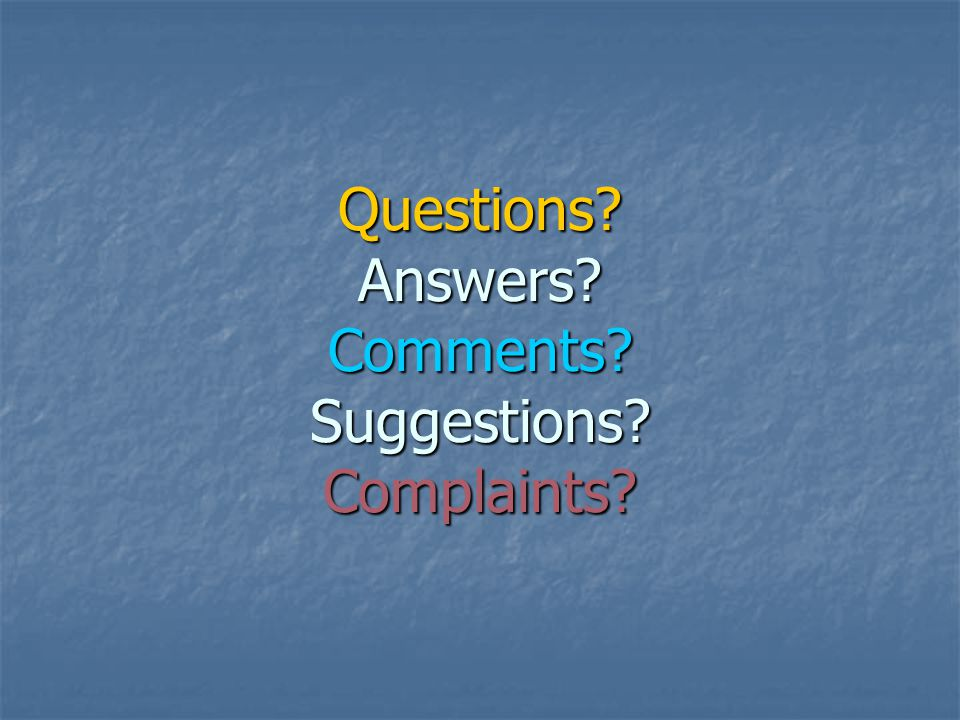 Questions? Answers? Comments? Suggestions? Complaints?