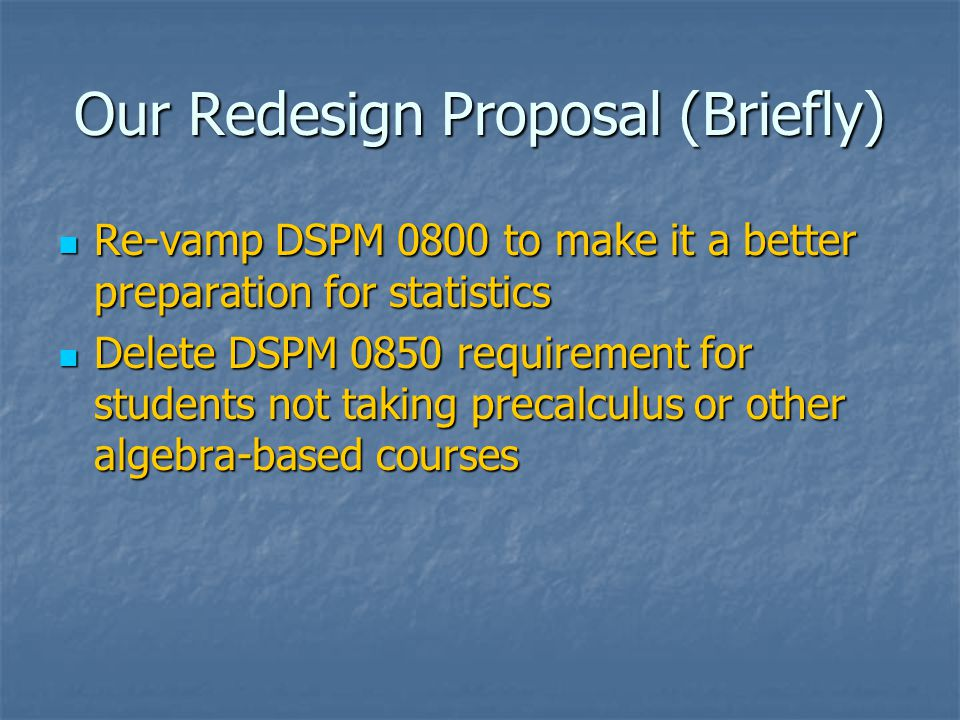 Our Redesign Proposal (Briefly) Re-vamp DSPM 0800 to make it a better preparation for statistics Re-vamp DSPM 0800 to make it a better preparation for statistics Delete DSPM 0850 requirement for students not taking precalculus or other algebra-based courses Delete DSPM 0850 requirement for students not taking precalculus or other algebra-based courses