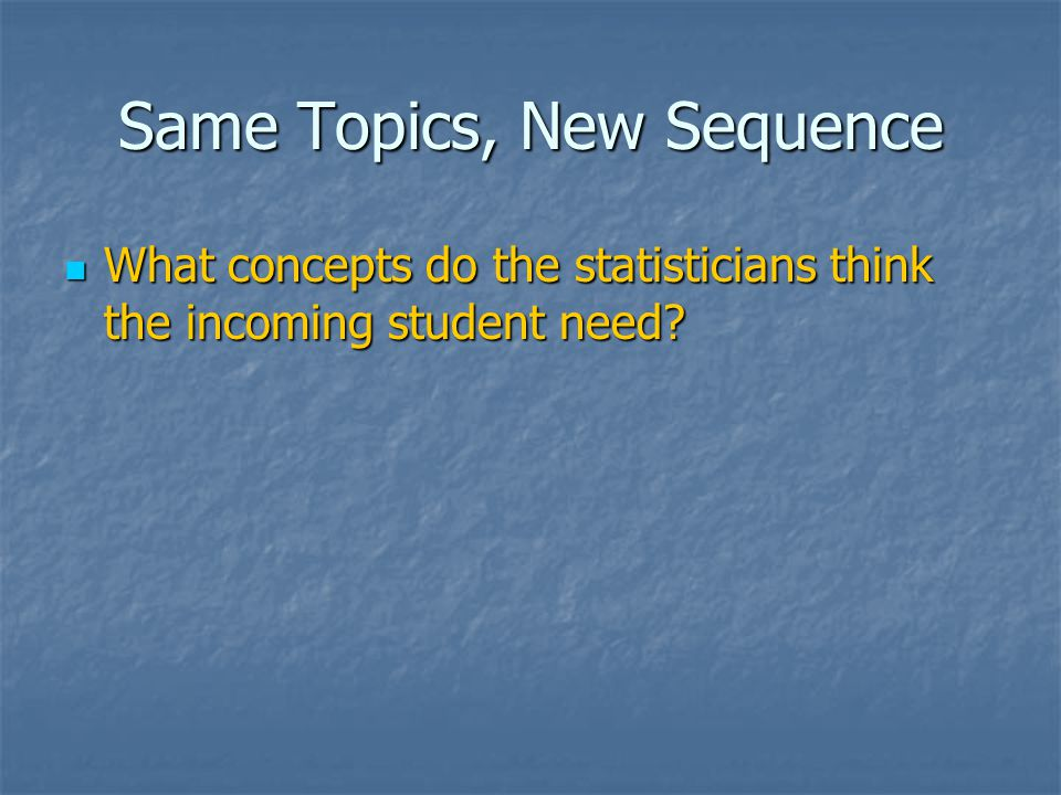 Same Topics, New Sequence What concepts do the statisticians think the incoming student need.