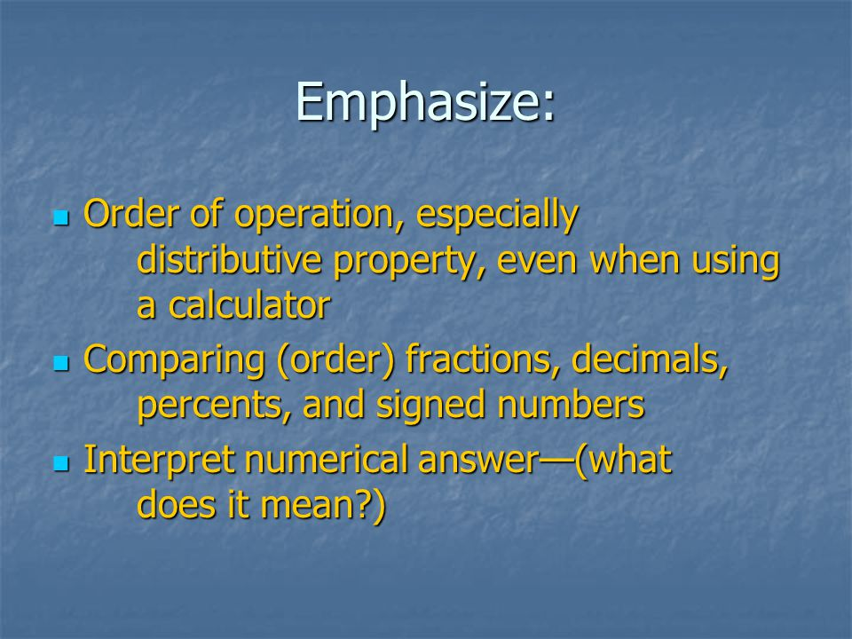 Emphasize: Order of operation, especially distributive property, even when using a calculator Order of operation, especially distributive property, even when using a calculator Comparing (order) fractions, decimals, percents, and signed numbers Comparing (order) fractions, decimals, percents, and signed numbers Interpret numerical answer—(what does it mean?) Interpret numerical answer—(what does it mean?)