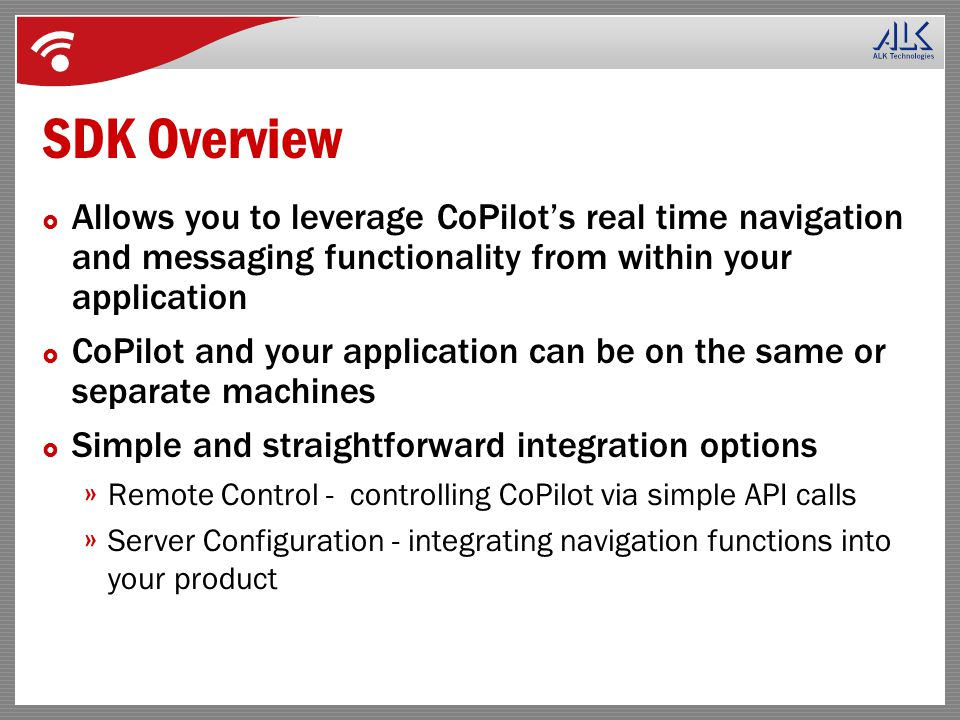 SDK Overview  Allows you to leverage CoPilot's real time navigation and messaging functionality from within your application  CoPilot and your application can be on the same or separate machines  Simple and straightforward integration options » Remote Control - controlling CoPilot via simple API calls » Server Configuration - integrating navigation functions into your product