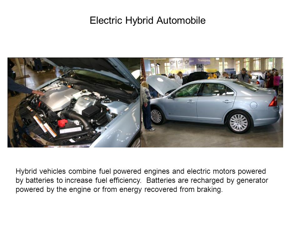 Electric Hybrid Automobile Hybrid vehicles combine fuel powered engines and electric motors powered by batteries to increase fuel efficiency.