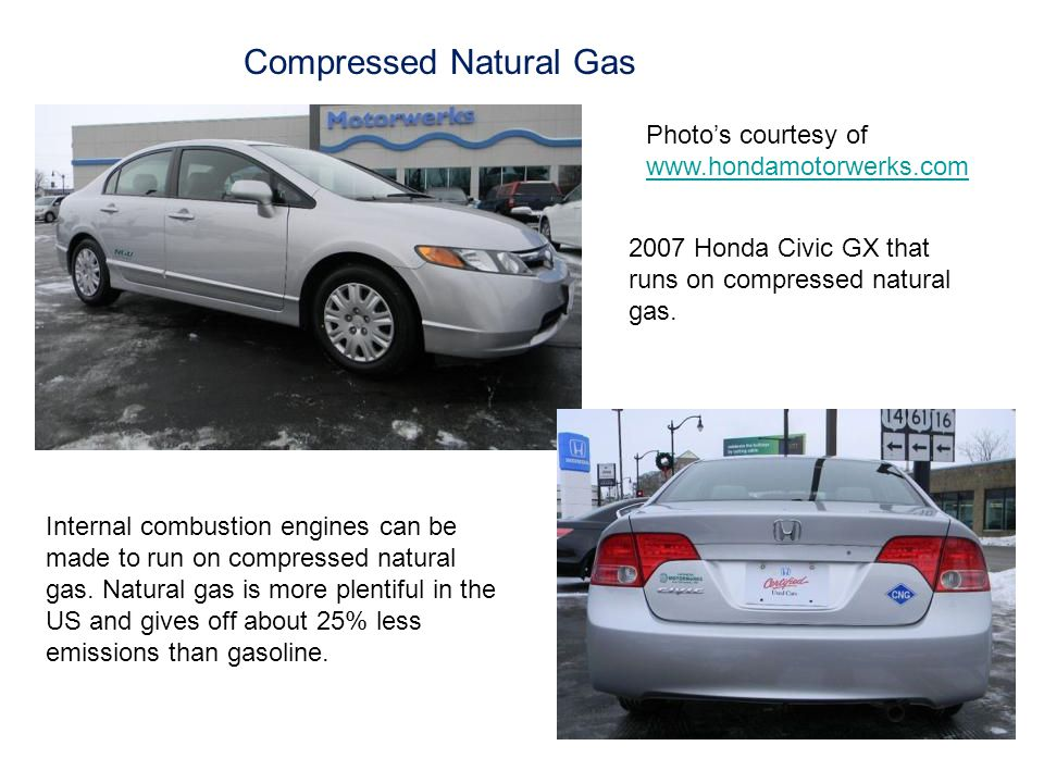 Compressed Natural Gas Photo's courtesy of www.hondamotorwerks.com www.hondamotorwerks.com 2007 Honda Civic GX that runs on compressed natural gas.
