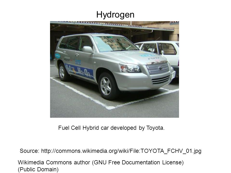 Hydrogen Source: http://commons.wikimedia.org/wiki/File:TOYOTA_FCHV_01.jpg Wikimedia Commons author (GNU Free Documentation License) (Public Domain) Fuel Cell Hybrid car developed by Toyota.