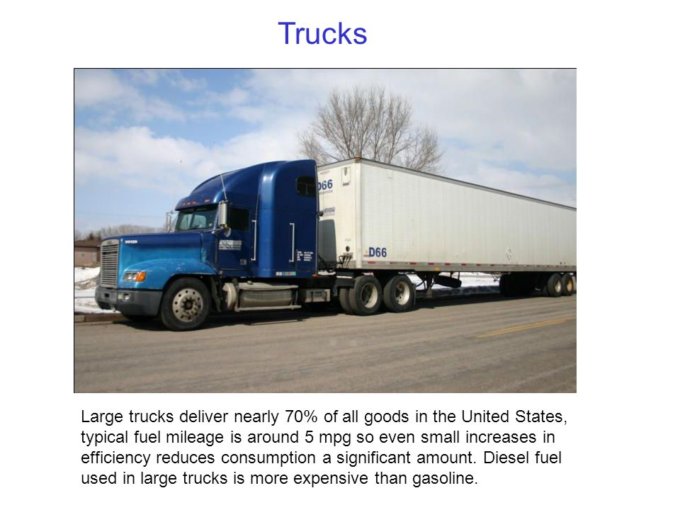 Large trucks deliver nearly 70% of all goods in the United States, typical fuel mileage is around 5 mpg so even small increases in efficiency reduces consumption a significant amount.