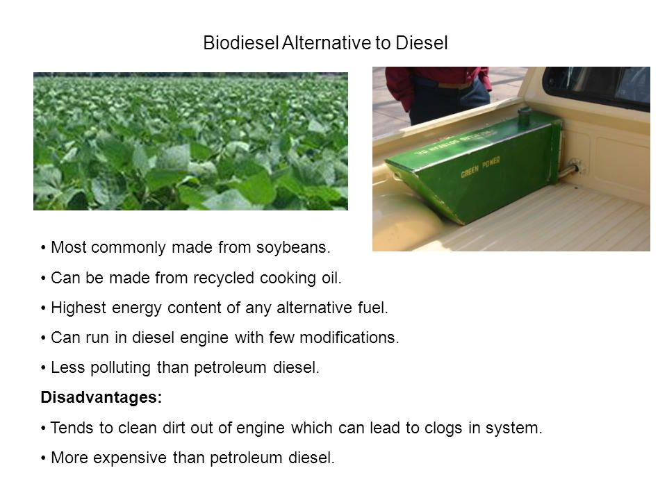 Biodiesel Alternative to Diesel Most commonly made from soybeans.