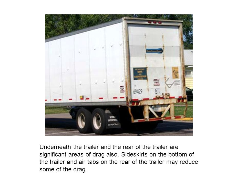 Underneath the trailer and the rear of the trailer are significant areas of drag also.