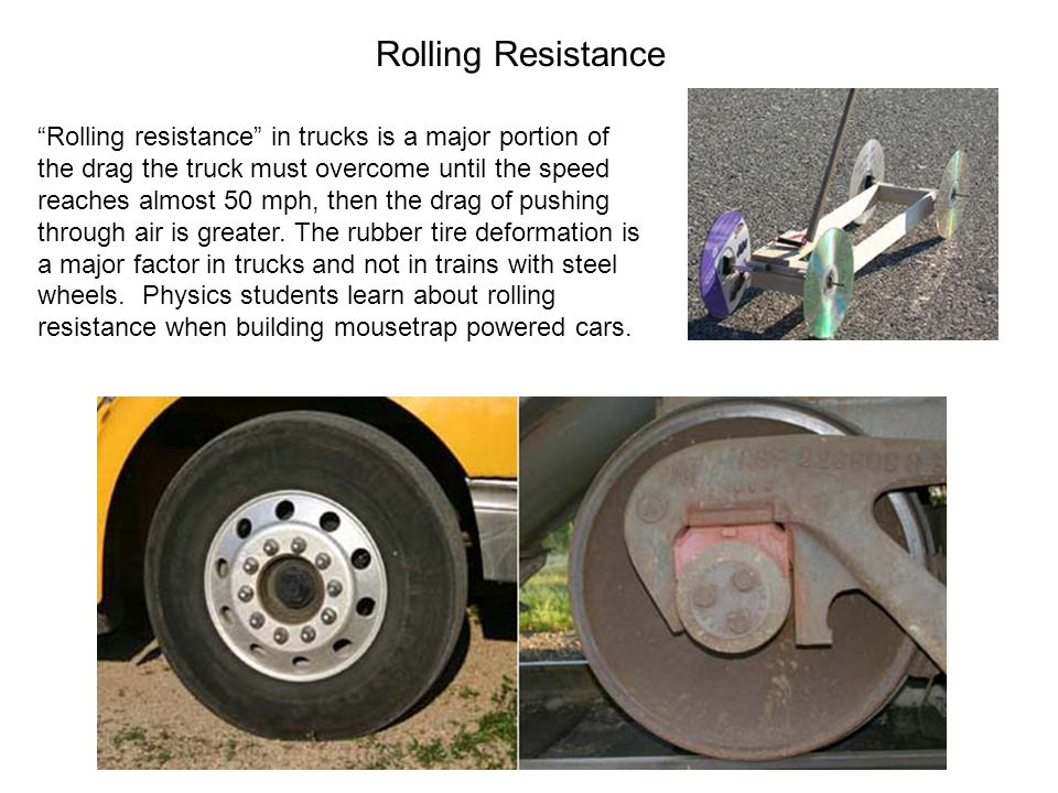 Rolling Resistance Rolling resistance in trucks is a major portion of the drag the truck must overcome until the speed reaches almost 50 mph, then the drag of pushing through air is greater.