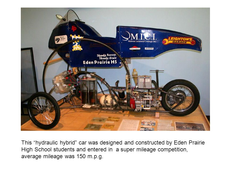 This hydraulic hybrid car was designed and constructed by Eden Prairie High School students and entered in a super mileage competition, average mileage was 150 m.p.g.