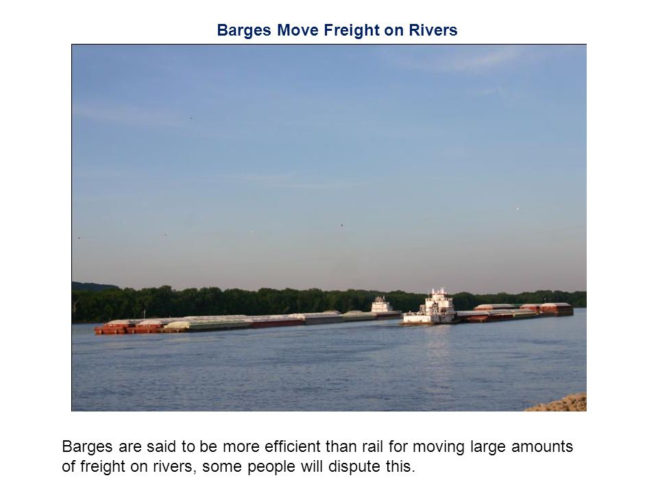 Barges Move Freight on Rivers Barges are said to be more efficient than rail for moving large amounts of freight on rivers, some people will dispute this.