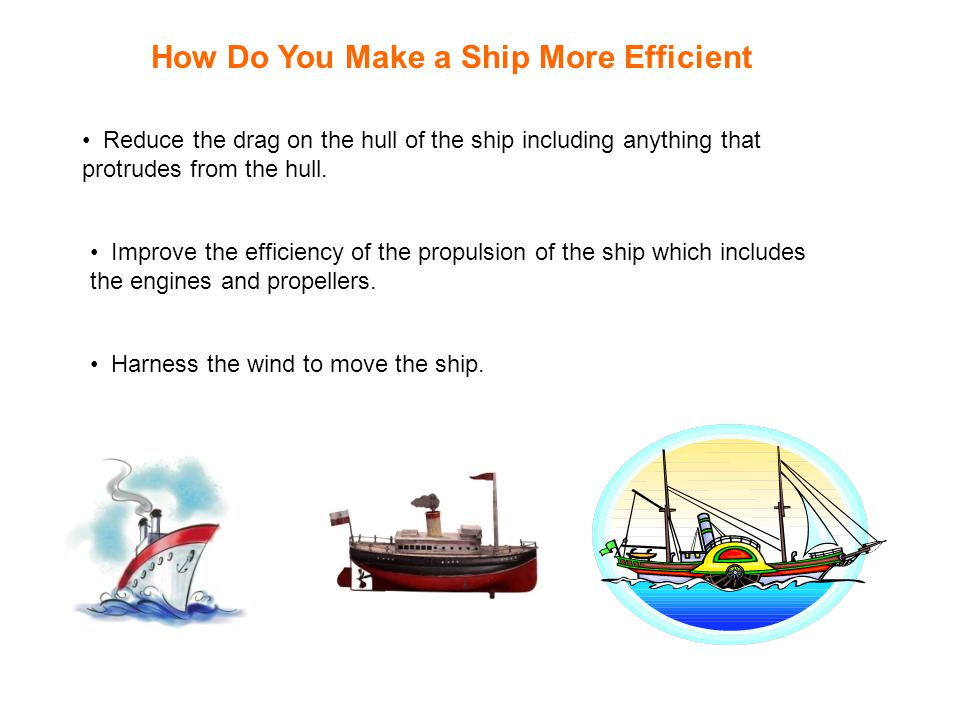 How Do You Make a Ship More Efficient Reduce the drag on the hull of the ship including anything that protrudes from the hull.