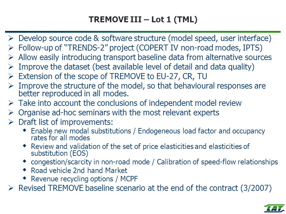 TREMOVE III – Lot 1 (TML)  Develop source code & software structure (model speed, user interface)  Follow-up of TRENDS-2 project (COPERT IV non-road modes, IPTS)  Allow easily introducing transport baseline data from alternative sources  Improve the dataset (best available level of detail and data quality)  Extension of the scope of TREMOVE to EU-27, CR, TU  Improve the structure of the model, so that behavioural responses are better reproduced in all modes.