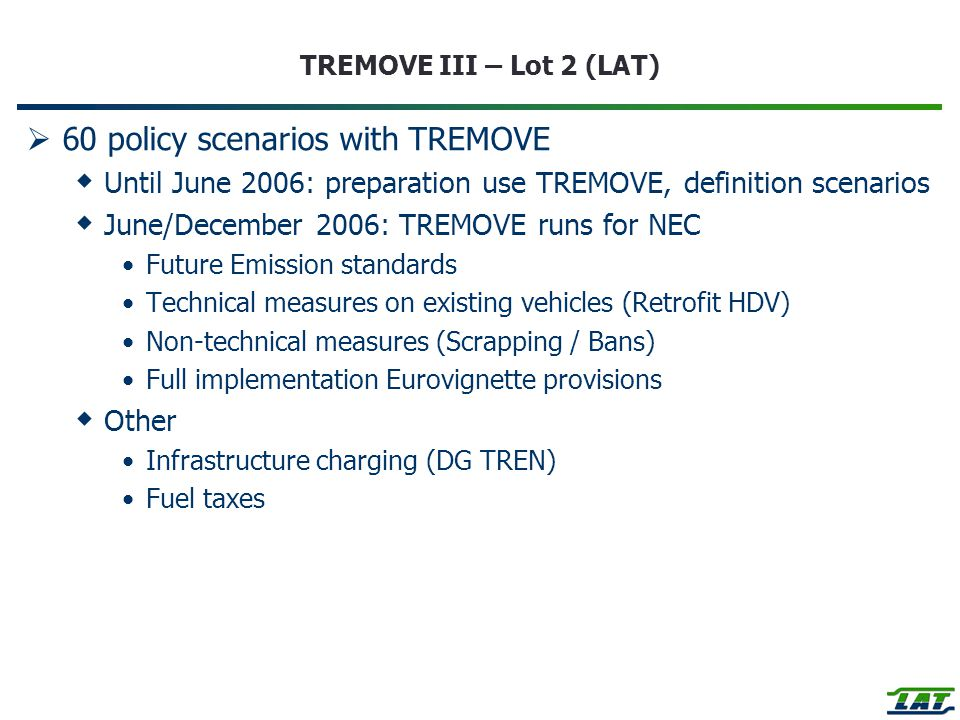 TREMOVE III – Lot 2 (LAT)  60 policy scenarios with TREMOVE  Until June 2006: preparation use TREMOVE, definition scenarios  June/December 2006: TREMOVE runs for NEC Future Emission standards Technical measures on existing vehicles (Retrofit HDV) Non-technical measures (Scrapping / Bans) Full implementation Eurovignette provisions  Other Infrastructure charging (DG TREN) Fuel taxes