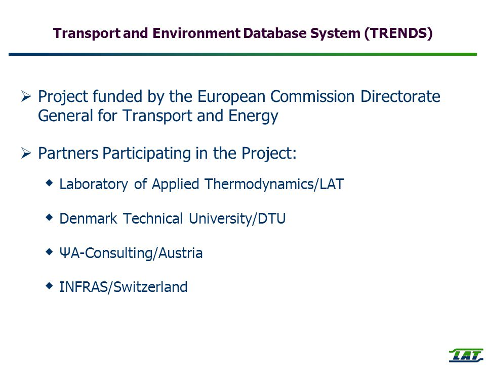Transport and Environment Database System (TRENDS)  Project funded by the European Commission Directorate General for Transport and Energy  Partners Participating in the Project:  Laboratory of Applied Thermodynamics/LAT  Denmark Technical University/DTU  ΨΑ-Consulting/Austria  INFRAS/Switzerland