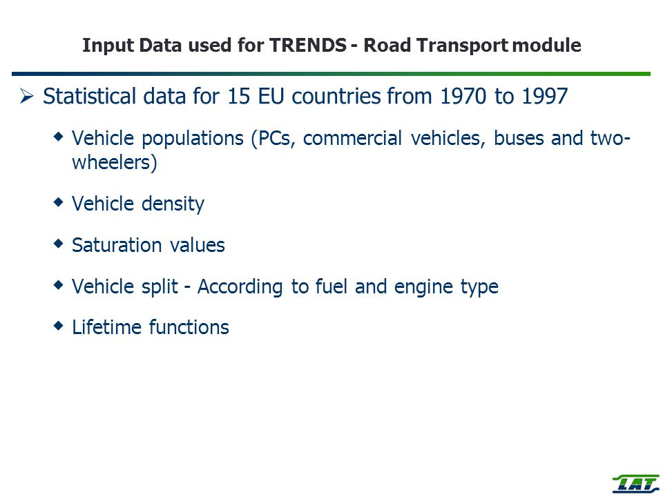 Input Data used for TRENDS - Road Transport module  Statistical data for 15 EU countries from 1970 to 1997  Vehicle populations (PCs, commercial vehicles, buses and two- wheelers)  Vehicle density  Saturation values  Vehicle split - According to fuel and engine type  Lifetime functions