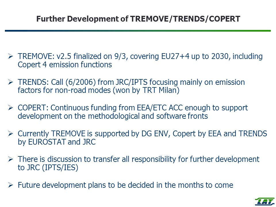 Further Development of TREMOVE/TRENDS/COPERT  TREMOVE: v2.5 finalized on 9/3, covering EU27+4 up to 2030, including Copert 4 emission functions  TRENDS: Call (6/2006) from JRC/IPTS focusing mainly on emission factors for non-road modes (won by TRT Milan)  COPERT: Continuous funding from EEA/ETC ACC enough to support development on the methodological and software fronts  Currently TREMOVE is supported by DG ENV, Copert by EEA and TRENDS by EUROSTAT and JRC  There is discussion to transfer all responsibility for further development to JRC (IPTS/IES)  Future development plans to be decided in the months to come