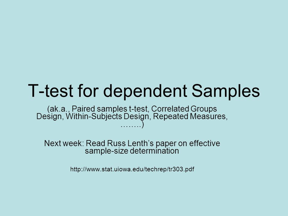 T-test for dependent Samples (ak.a., Paired samples t-test, Correlated Groups Design, Within-Subjects Design, Repeated Measures, ……..) Next week: Read Russ Lenth's paper on effective sample-size determination http://www.stat.uiowa.edu/techrep/tr303.pdf