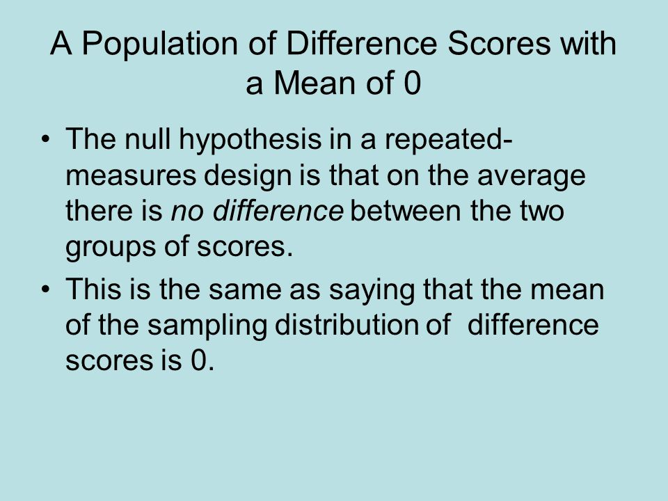 A Population of Difference Scores with a Mean of 0 The null hypothesis in a repeated- measures design is that on the average there is no difference between the two groups of scores.