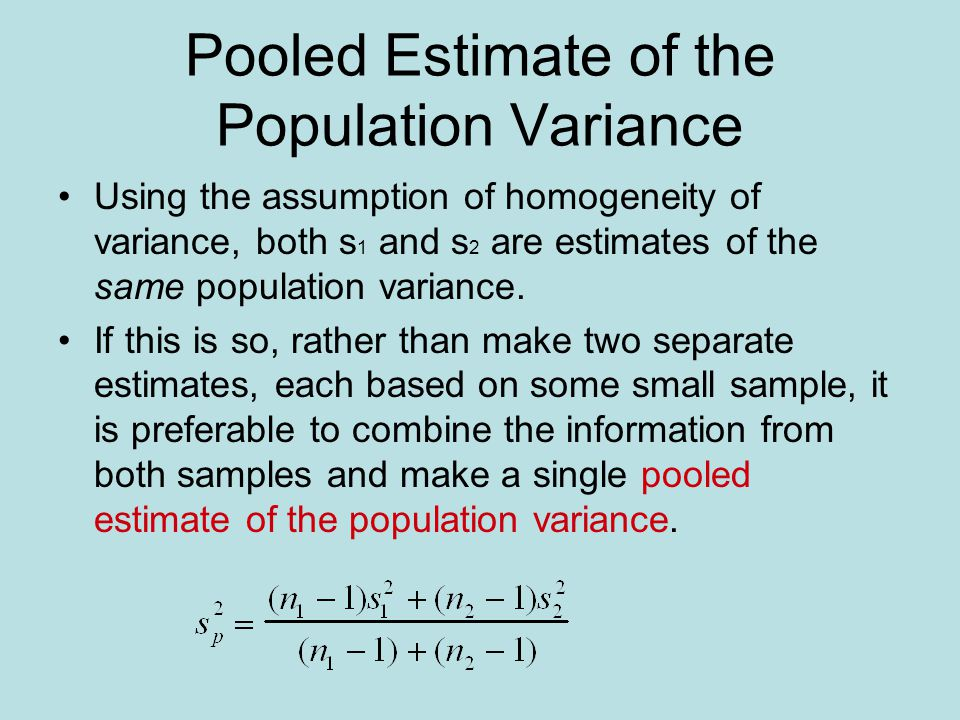Pooled Estimate of the Population Variance Using the assumption of homogeneity of variance, both s 1 and s 2 are estimates of the same population variance.