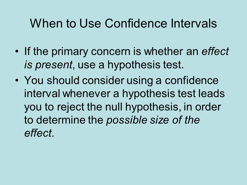 When to Use Confidence Intervals If the primary concern is whether an effect is present, use a hypothesis test.