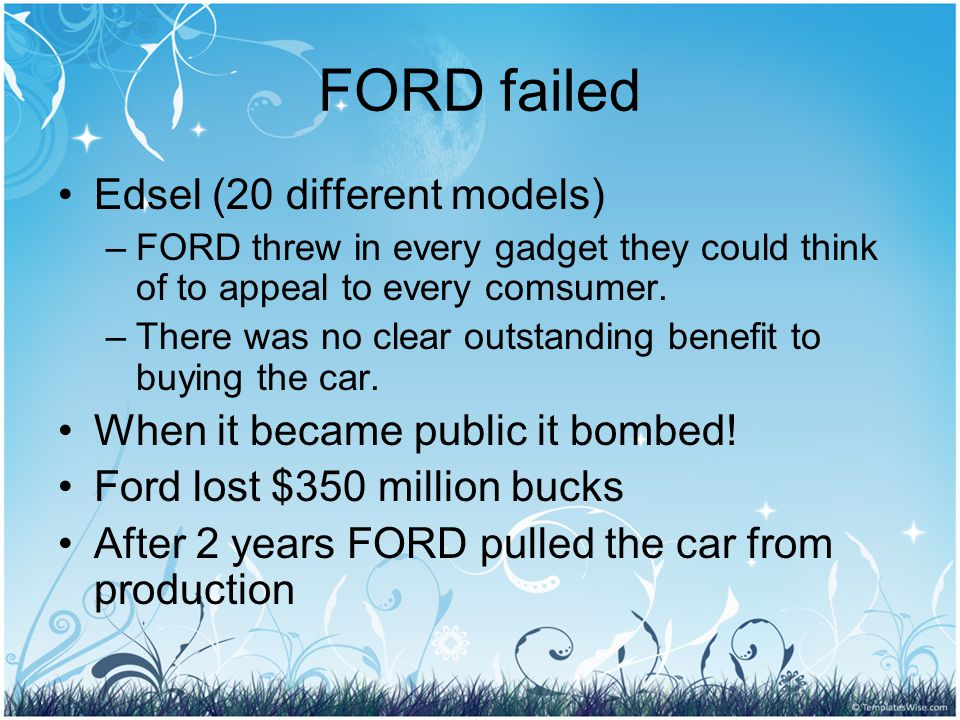 FORD failed Edsel (20 different models) –FORD threw in every gadget they could think of to appeal to every comsumer.
