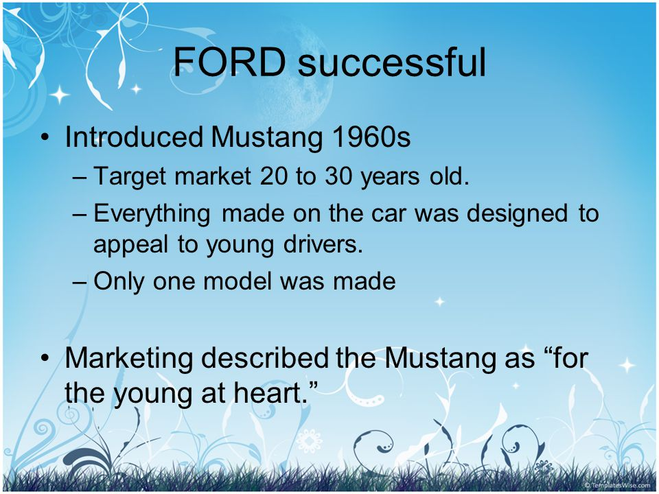 FORD successful Introduced Mustang 1960s –T–Target market 20 to 30 years old.