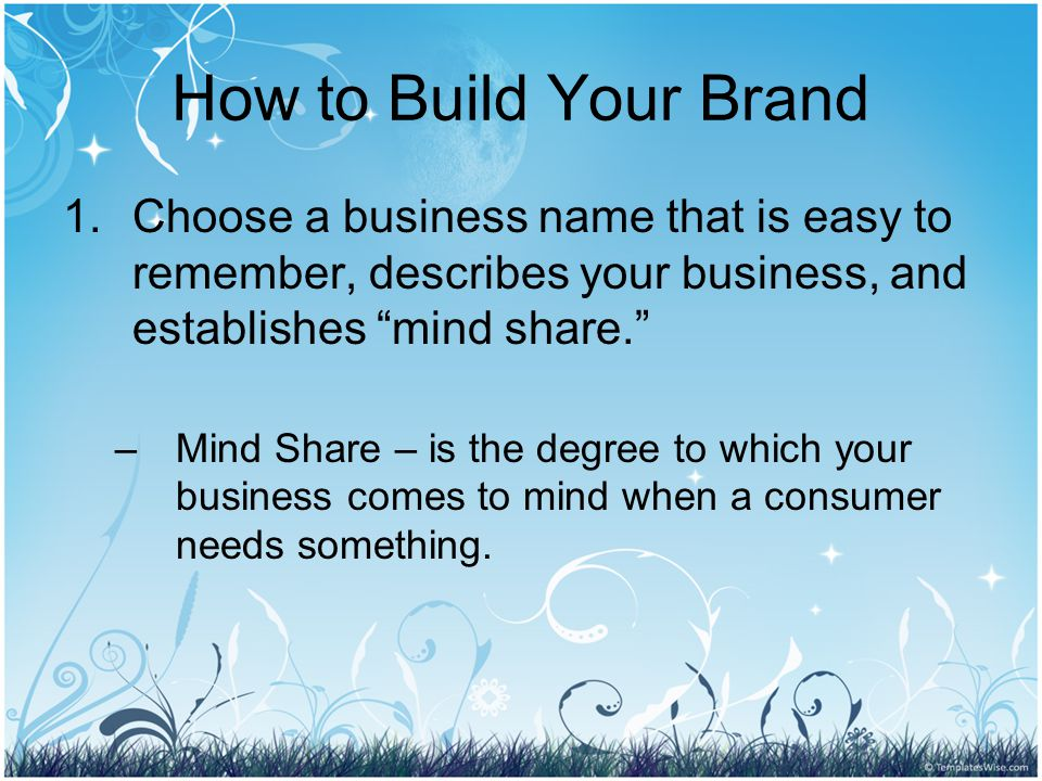 How to Build Your Brand 1.Choose a business name that is easy to remember, describes your business, and establishes mind share. –Mind Share – is the degree to which your business comes to mind when a consumer needs something.