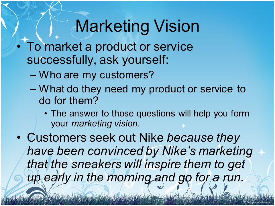 Marketing Vision To market a product or service successfully, ask yourself: –W–Who are my customers.
