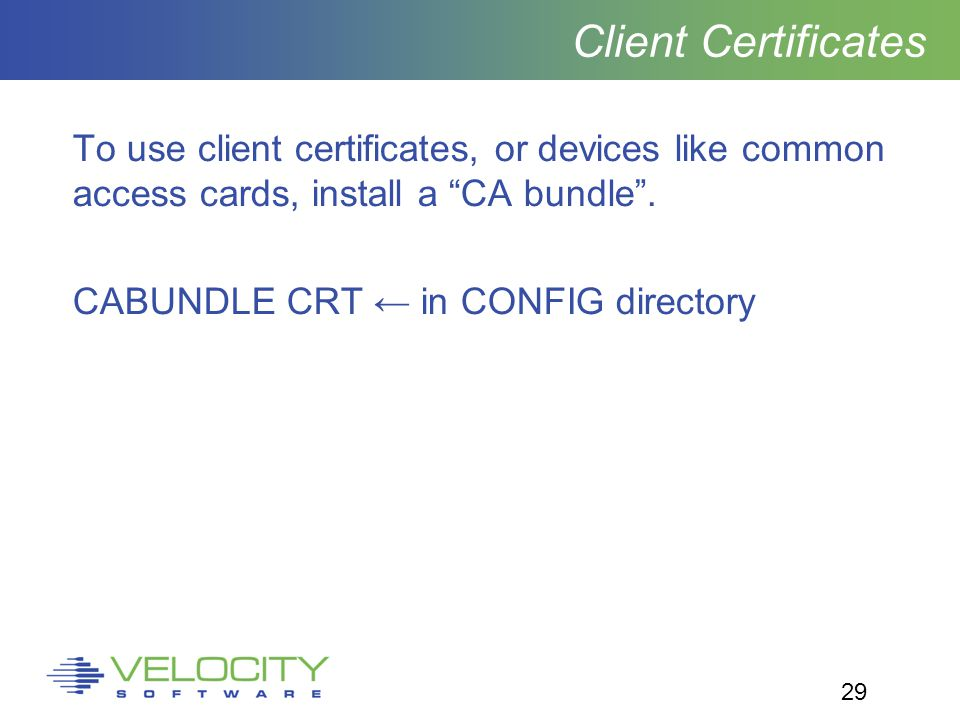 29 Client Certificates To use client certificates, or devices like common access cards, install a CA bundle .