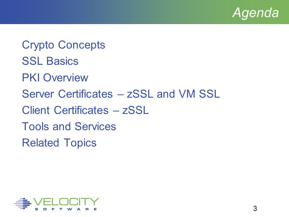 3 Agenda Crypto Concepts SSL Basics PKI Overview Server Certificates – zSSL and VM SSL Client Certificates – zSSL Tools and Services Related Topics