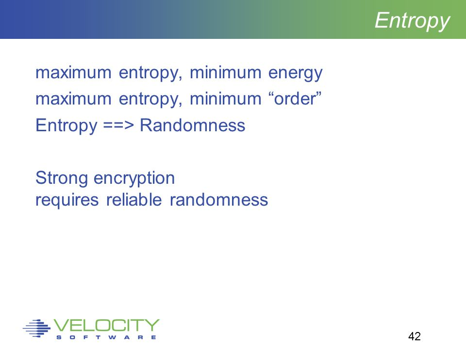 42 Entropy maximum entropy, minimum energy maximum entropy, minimum order Entropy ==> Randomness Strong encryption requires reliable randomness