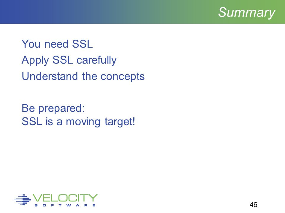 46 Summary You need SSL Apply SSL carefully Understand the concepts Be prepared: SSL is a moving target!