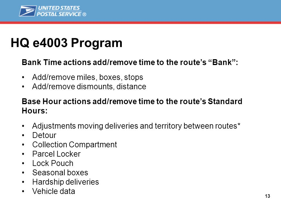 HQ e4003 Program 13 Bank Time actions add/remove time to the route's Bank : Add/remove miles, boxes, stops Add/remove dismounts, distance Base Hour actions add/remove time to the route's Standard Hours: Adjustments moving deliveries and territory between routes* Detour Collection Compartment Parcel Locker Lock Pouch Seasonal boxes Hardship deliveries Vehicle data