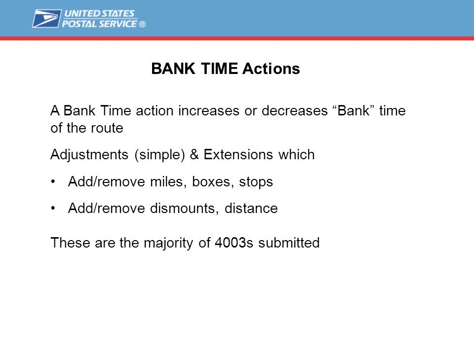 BANK TIME Actions A Bank Time action increases or decreases Bank time of the route Adjustments (simple) & Extensions which Add/remove miles, boxes, stops Add/remove dismounts, distance These are the majority of 4003s submitted