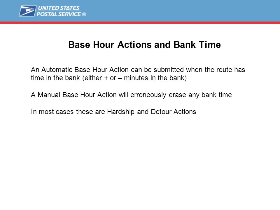 Base Hour Actions and Bank Time An Automatic Base Hour Action can be submitted when the route has time in the bank (either + or – minutes in the bank) A Manual Base Hour Action will erroneously erase any bank time In most cases these are Hardship and Detour Actions