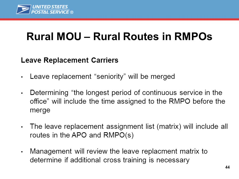 Rural MOU – Rural Routes in RMPOs Leave Replacement Carriers Leave replacement seniority will be merged Determining the longest period of continuous service in the office will include the time assigned to the RMPO before the merge The leave replacement assignment list (matrix) will include all routes in the APO and RMPO(s) Management will review the leave replacment matrix to determine if additional cross training is necessary 44