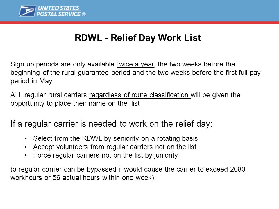 RDWL - Relief Day Work List Sign up periods are only available twice a year, the two weeks before the beginning of the rural guarantee period and the two weeks before the first full pay period in May ALL regular rural carriers regardless of route classification will be given the opportunity to place their name on the list If a regular carrier is needed to work on the relief day: Select from the RDWL by seniority on a rotating basis Accept volunteers from regular carriers not on the list Force regular carriers not on the list by juniority (a regular carrier can be bypassed if would cause the carrier to exceed 2080 workhours or 56 actual hours within one week)