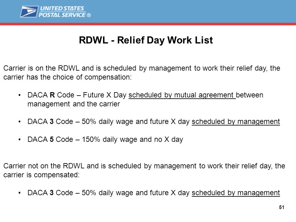 51 RDWL - Relief Day Work List Carrier is on the RDWL and is scheduled by management to work their relief day, the carrier has the choice of compensation: DACA R Code – Future X Day scheduled by mutual agreement between management and the carrier DACA 3 Code – 50% daily wage and future X day scheduled by management DACA 5 Code – 150% daily wage and no X day Carrier not on the RDWL and is scheduled by management to work their relief day, the carrier is compensated: DACA 3 Code – 50% daily wage and future X day scheduled by management