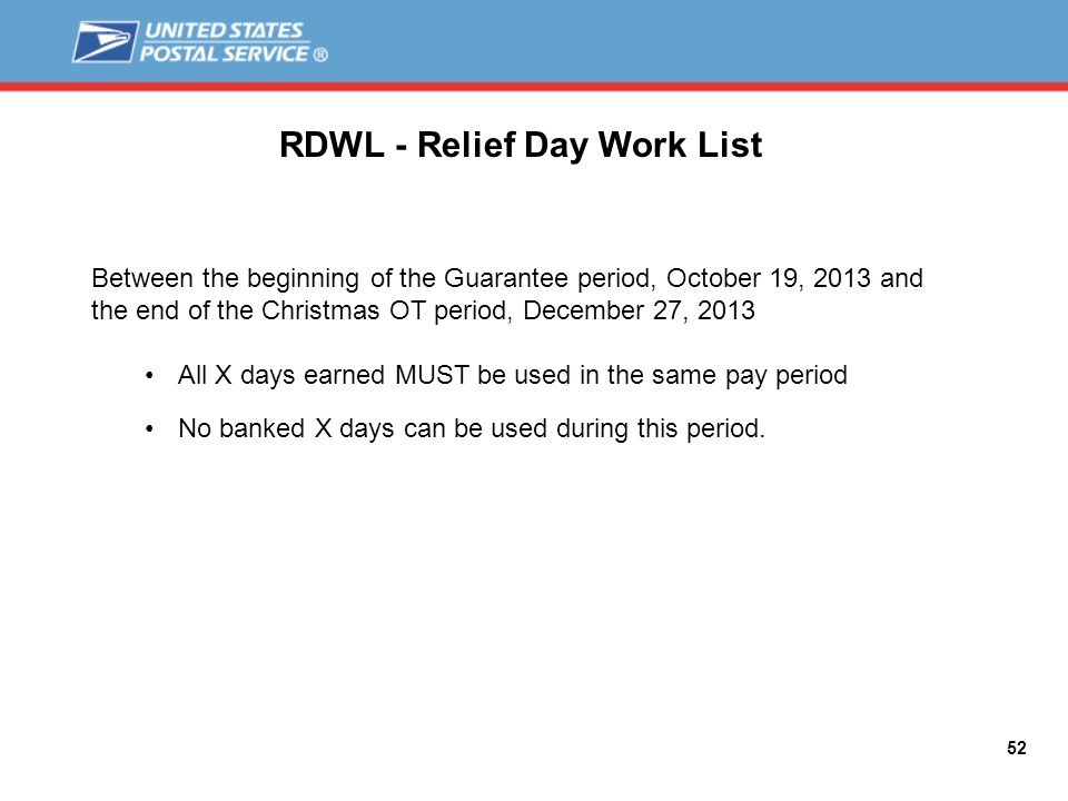 52 RDWL - Relief Day Work List Between the beginning of the Guarantee period, October 19, 2013 and the end of the Christmas OT period, December 27, 2013 All X days earned MUST be used in the same pay period No banked X days can be used during this period.