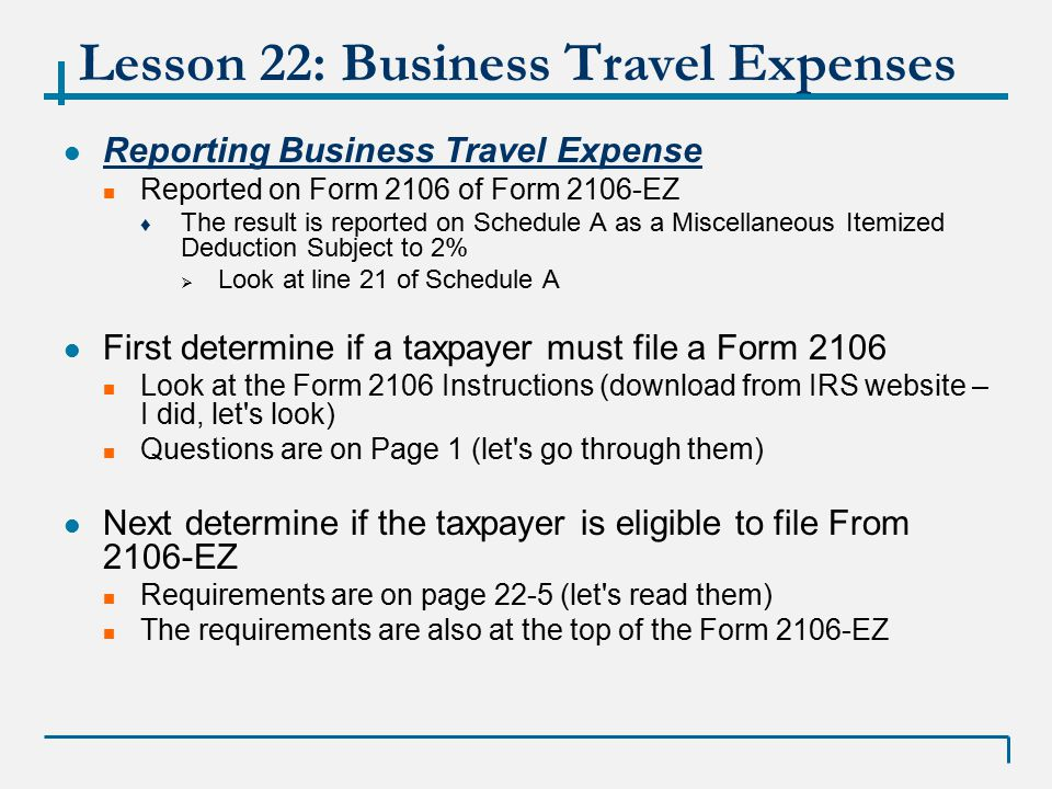 Lesson 22: Business Travel Expenses Form 2106 (the EZ is on page 201 of your Publication 4491-W) Part I - Calculates total Travel Expenses ♦ Column A – lists all travel expenses except meals and entertainment ♦ Column B – lists meals and entertainment expense (do NOT multiply by 50% - this is done in step 3 of the process) Part 2 – Calculates Vehicle Expenses ♦ Section A – General Information about vehicle  The placed in service date is the date the vehicle began being used for business ♦ Section B – for taxpayers who use the standard mileage rate (for VITA all taxpayers will use this for vehicles or be out of scope) ♦ Section C and D – out of scope (for actual expense method) Three Steps to the 2106 Step 1: Complete for all taxpayers required to use the 2106 Step 2: Complete only if the employer reimbursed the taxpayer and the reimbursement is not included in the Employee s W-2 Step 3: Figure the expenses to deduct on Schedule A ♦ Subtract the reimbursement from the expenses ♦ Calculate meals and entertainment expense (50% or 80% multiplication) ♦ Determine the total deduction to be entered on Schedule A Let s look at the 2106 EZ also