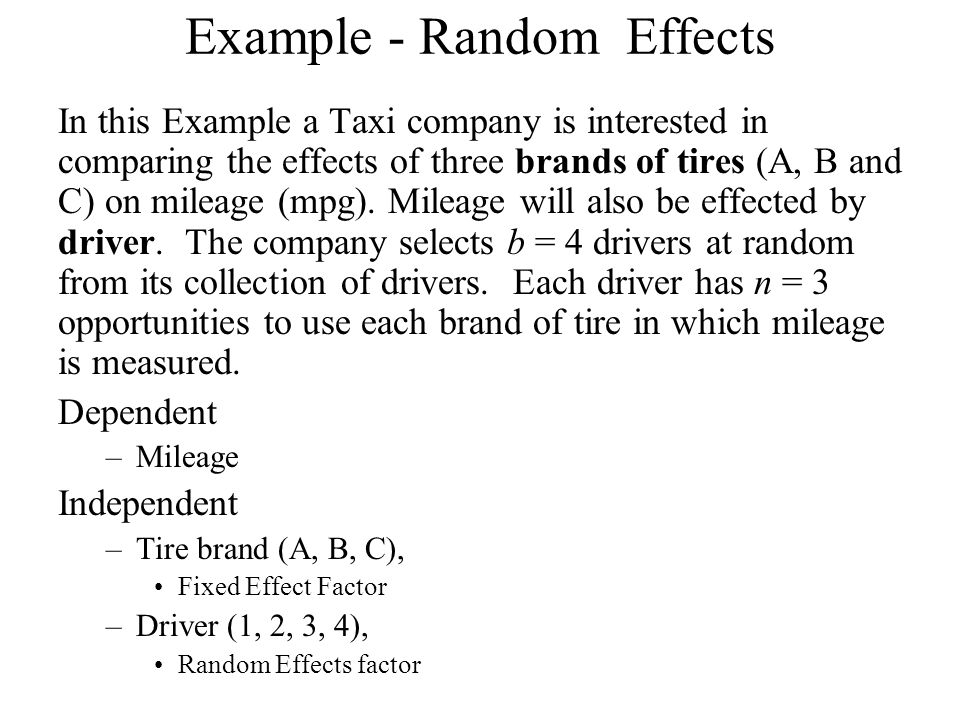 Example - Random Effects In this Example a Taxi company is interested in comparing the effects of three brands of tires (A, B and C) on mileage (mpg).