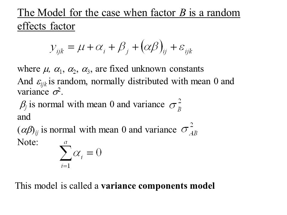 The Model for the case when factor B is a random effects factor where ,  1,  2,  3, are fixed unknown constants And  ijk is random, normally distributed with mean 0 and variance  2.
