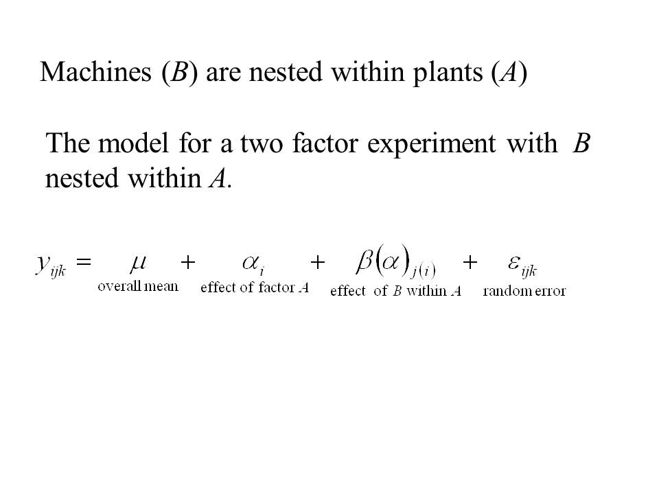 Machines (B) are nested within plants (A) The model for a two factor experiment with B nested within A.