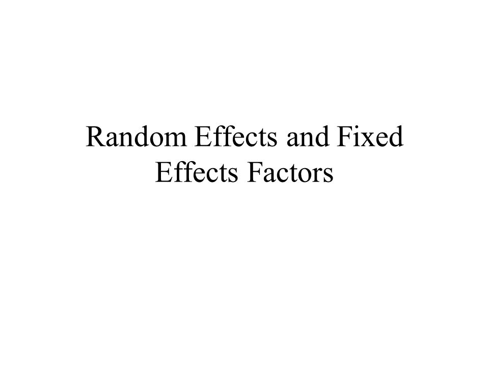 So far the factors that we have considered are fixed effects factors This is the case if the levels of the factor are a fixed set of levels and the conclusions of any analysis is in relationship to these levels.