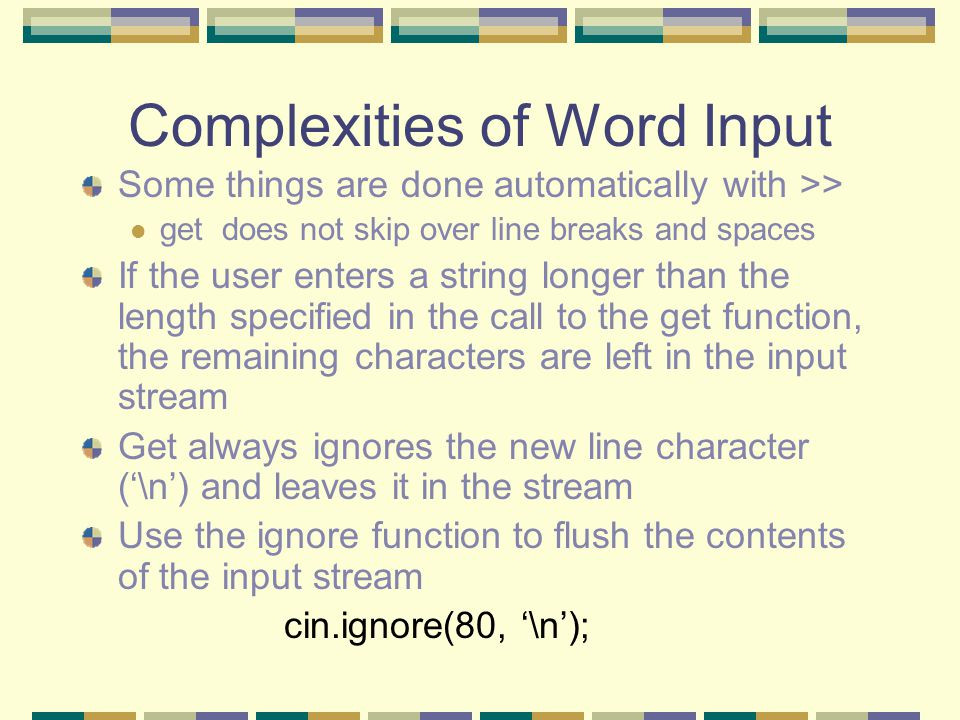 Complexities of Word Input Some things are done automatically with >> get does not skip over line breaks and spaces If the user enters a string longer than the length specified in the call to the get function, the remaining characters are left in the input stream Get always ignores the new line character ('\n') and leaves it in the stream Use the ignore function to flush the contents of the input stream cin.ignore(80, '\n');
