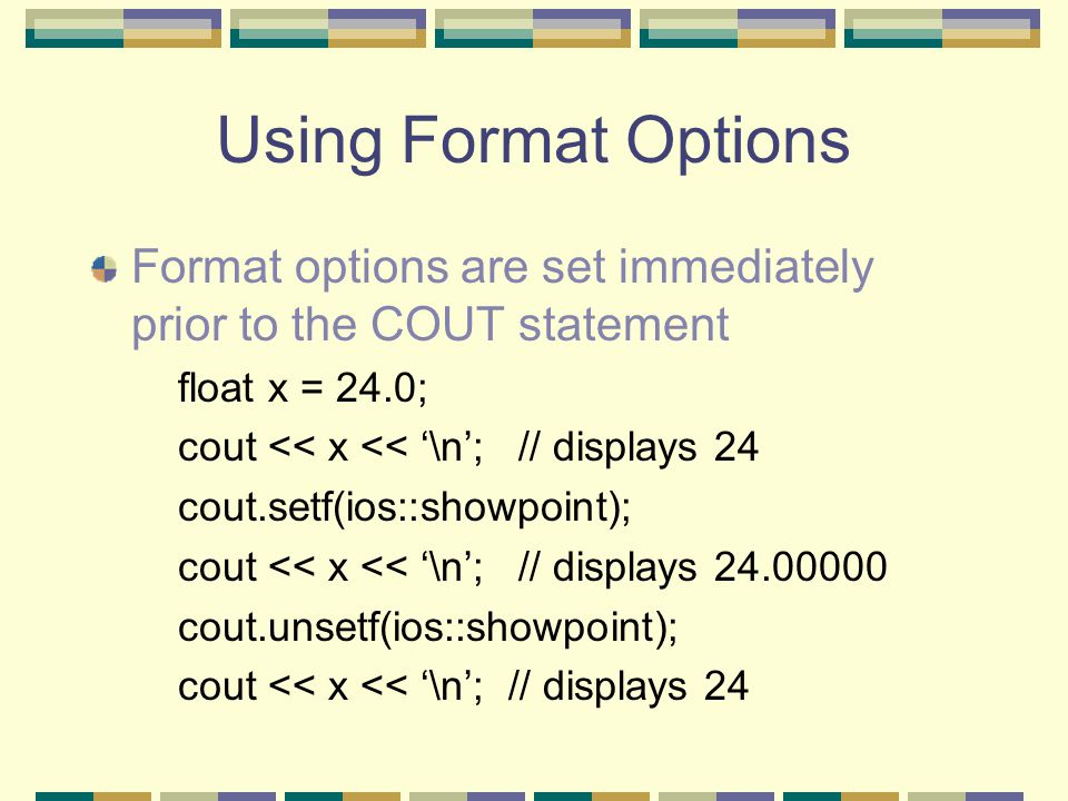 Using Format Options Format options are set immediately prior to the COUT statement float x = 24.0; cout << x << '\n';// displays 24 cout.setf(ios::showpoint); cout << x << '\n';// displays 24.00000 cout.unsetf(ios::showpoint); cout << x << '\n'; // displays 24