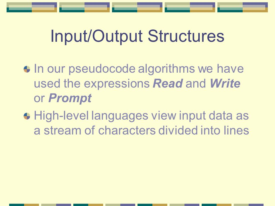 Input/Output Structures In our pseudocode algorithms we have used the expressions Read and Write or Prompt High-level languages view input data as a stream of characters divided into lines