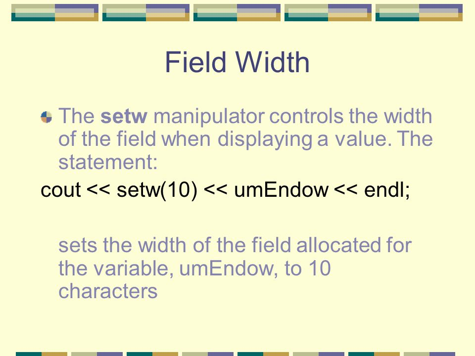 Field Width The setw manipulator controls the width of the field when displaying a value.